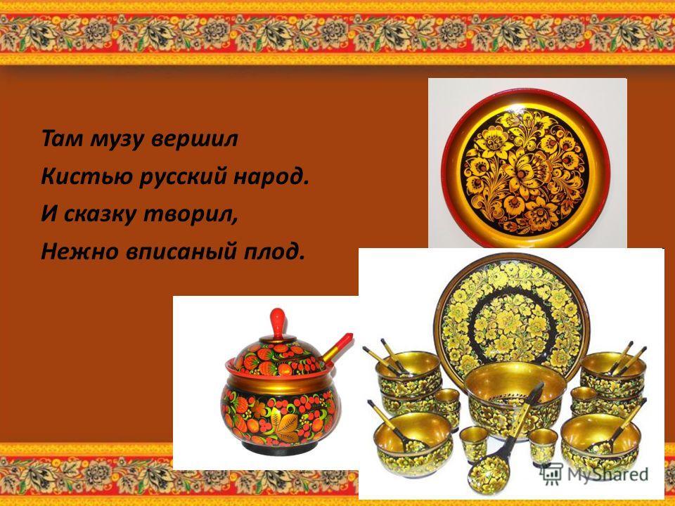 Там музу вершил Кистью русский народ. И сказку творил, Нежно вписаный плод.