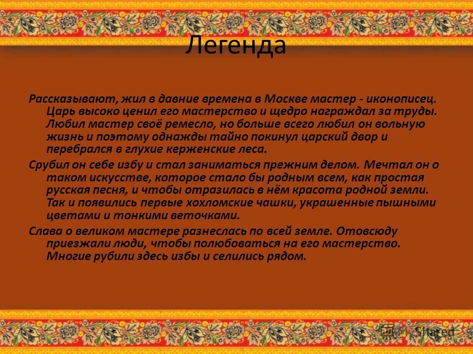 Легенда Рассказывают, жил в давние времена в Москве мастер - иконописец. Царь высоко ценил его мастерство и щедро награждал за труды. Любил мастер своё ремесло, но больше всего любил он вольную жизнь и поэтому однажды тайно покинул царский двор и пер
