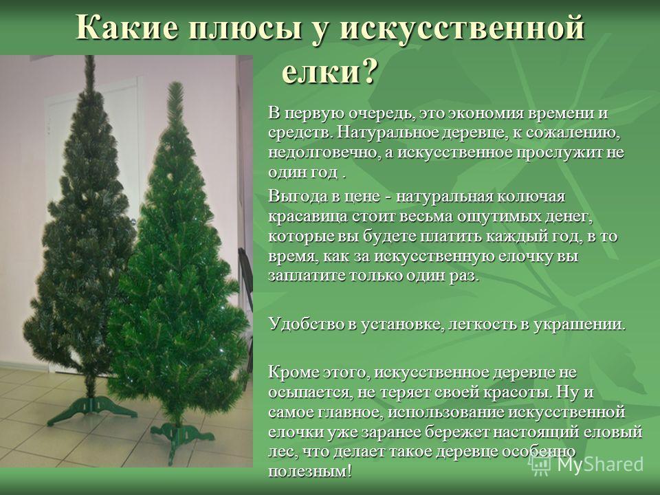 Какие плюсы у искусственной елки? В первую очередь, это экономия времени и средств. Натуральное деревце, к сожалению, недолговечно, а искусственное прослужит не один год. В первую очередь, это экономия времени и средств. Натуральное деревце, к сожале