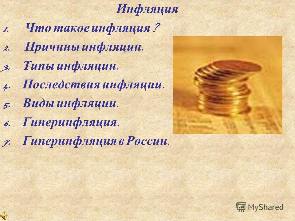 Инфляция 1. Что такое инфляция ? 2. Причины инфляции. 3. Типы инфляции. 4. Последствия инфляции. 5. Виды инфляции. 6. Гиперинфляция. 7. Гиперинфляция в России.