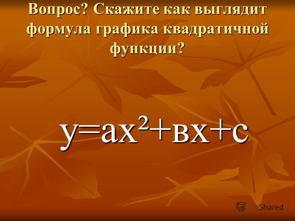 Вопрос? Скажите как выглядит формула графика квадратичной функции? у=ах²+вх+с у=ах²+вх+с