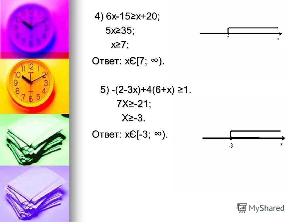 4) 6х-15x+20; 4) 6х-15x+20; 5x35; 5x35; x7; x7; Ответ: хЄ[7; ). Ответ: хЄ[7; ). 5) -(2-3x)+4(6+x) 1. 5) -(2-3x)+4(6+x) 1. 7X-21; 7X-21; X-3. X-3. Ответ: хЄ[-3; ). Ответ: хЄ[-3; ).