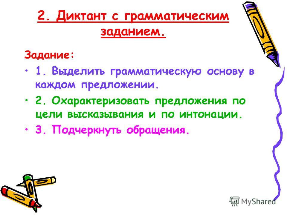 2. Диктант с грамматическим заданием. Задание: 1. Выделить грамматическую основу в каждом предложении. 2. Охарактеризовать предложения по цели высказывания и по интонации. 3. Подчеркнуть обращения.