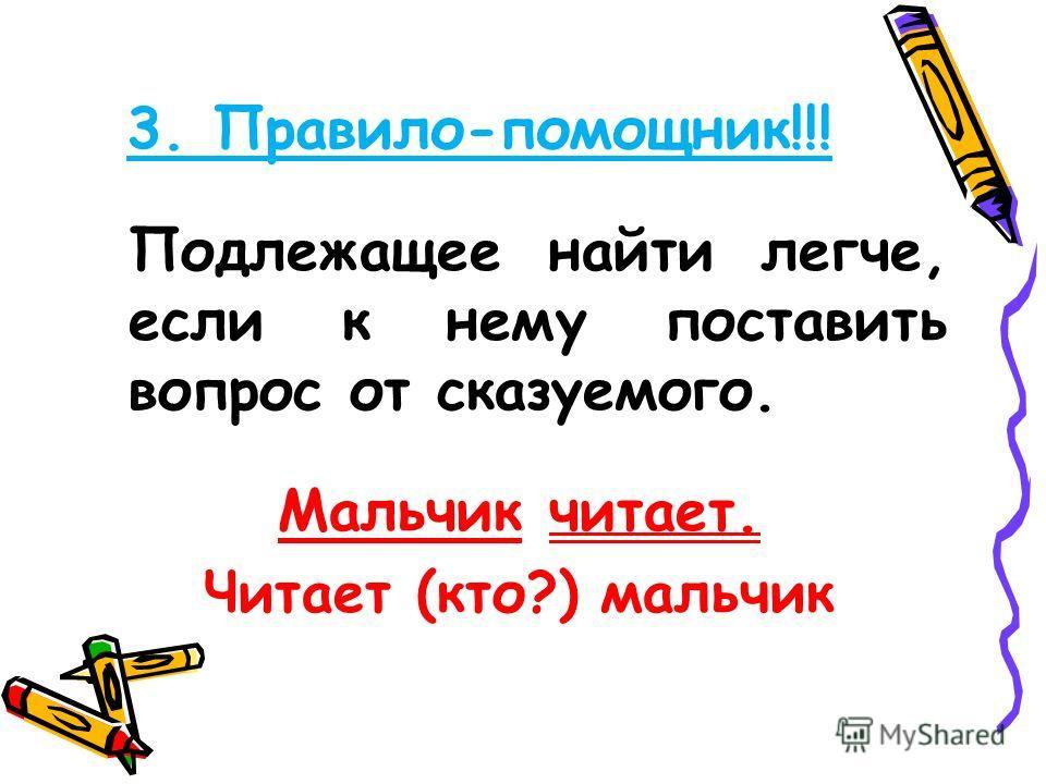 3. Правило-помощник!!! Подлежащее найти легче, если к нему поставить вопрос от сказуемого. Мальчик читает. Читает (кто?) мальчик