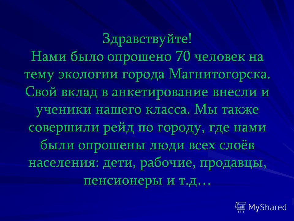 Здравствуйте! Нами было опрошено 70 человек на тему экологии города Магнитогорска. Свой вклад в анкетирование внесли и ученики нашего класса. Мы также совершили рейд по городу, где нами были опрошены люди всех слоёв населения: дети, рабочие, продавцы