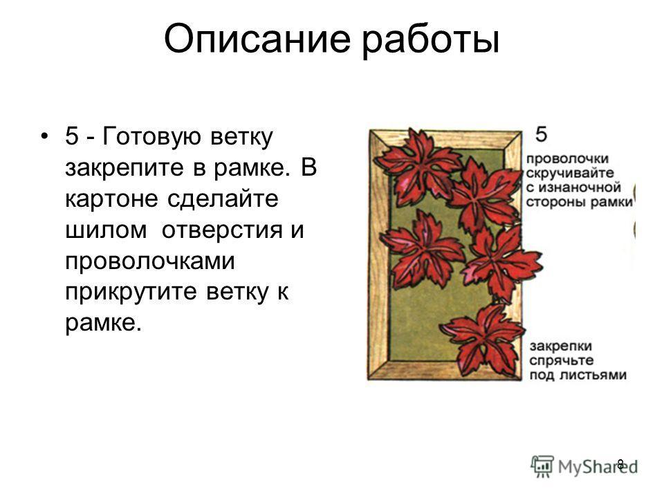 8 Описание работы 5 - Готовую ветку закрепите в рамке. В картоне сделайте шилом отверстия и проволочками прикрутите ветку к рамке.