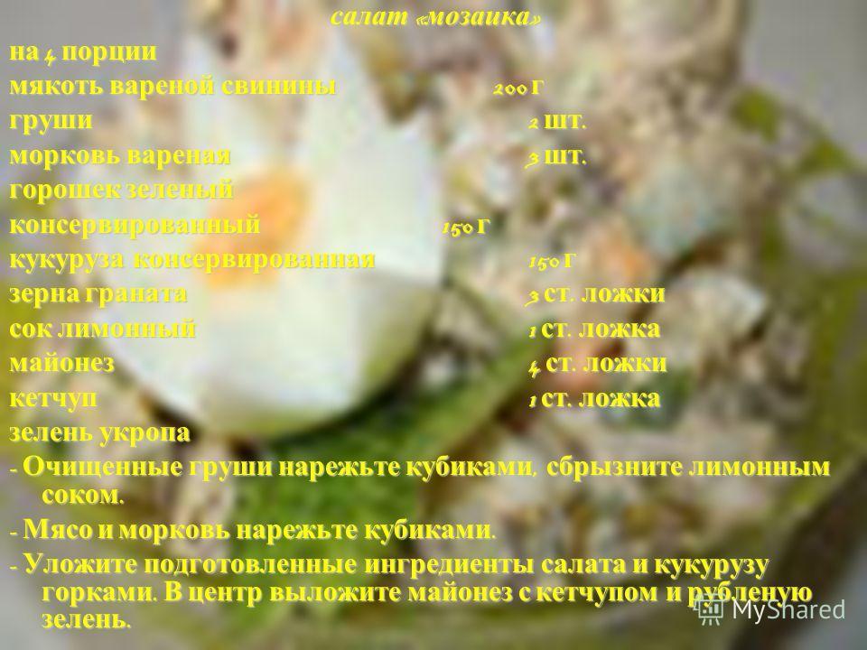 салат « мозаика » салат « мозаика » на 4 порции мякоть вареной свинины 200 г груши 2 шт. морковь вареная 3 шт. горошек зеленый консервированный 150 г кукуруза консервированная 150 г зерна граната 3 ст. ложки сок лимонный 1 ст. ложка майонез 4 ст. лож