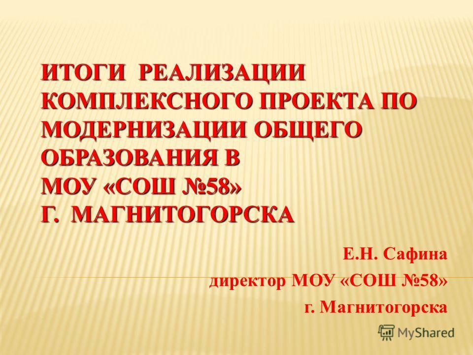 ИТОГИ РЕАЛИЗАЦИИ КОМПЛЕКСНОГО ПРОЕКТА ПО МОДЕРНИЗАЦИИ ОБЩЕГО ОБРАЗОВАНИЯ В МОУ «СОШ 58» Г. МАГНИТОГОРСКА Е.Н. Сафина директор МОУ «СОШ 58» г. Магнитогорска
