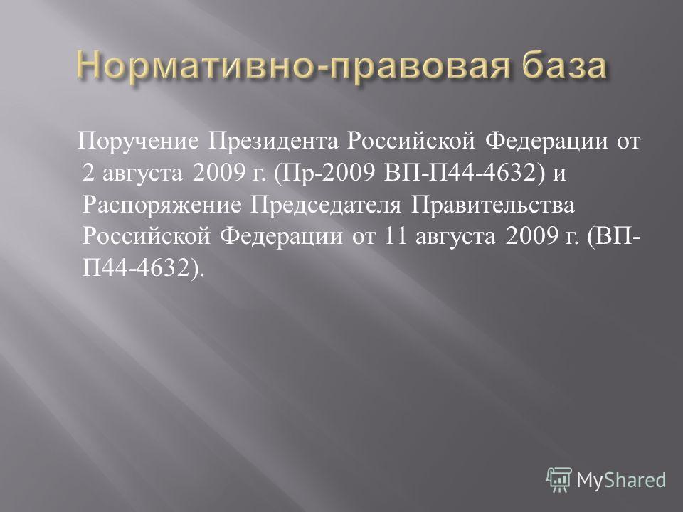 Поручение Президента Российской Федерации от 2 августа 2009 г. ( Пр -2009 ВП - П 44-4632) и Распоряжение Председателя Правительства Российской Федерации от 11 августа 2009 г. ( ВП - П 44-4632).