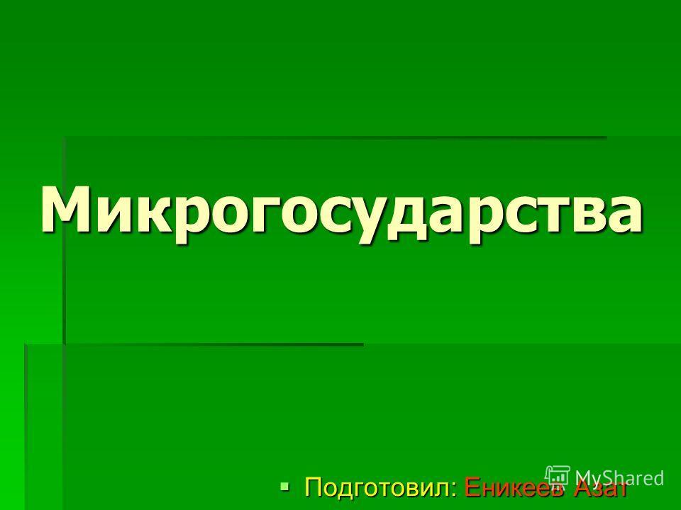 Микрогосударства Подготовил: Еникеев Азат Подготовил: Еникеев Азат