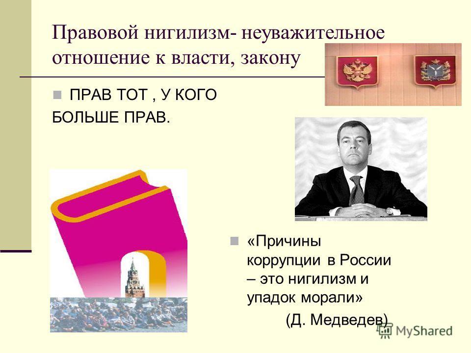 Правовой нигилизм- неуважительное отношение к власти, закону ПРАВ ТОТ, У КОГО БОЛЬШЕ ПРАВ. «Причины коррупции в России – это нигилизм и упадок морали» (Д. Медведев)