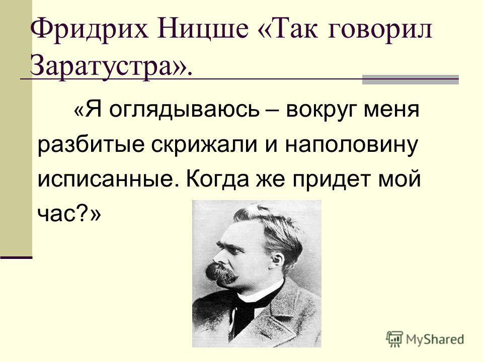 Фридрих Ницше «Так говорил Заратустра». « Я оглядываюсь – вокруг меня разбитые скрижали и наполовину исписанные. Когда же придет мой час?»
