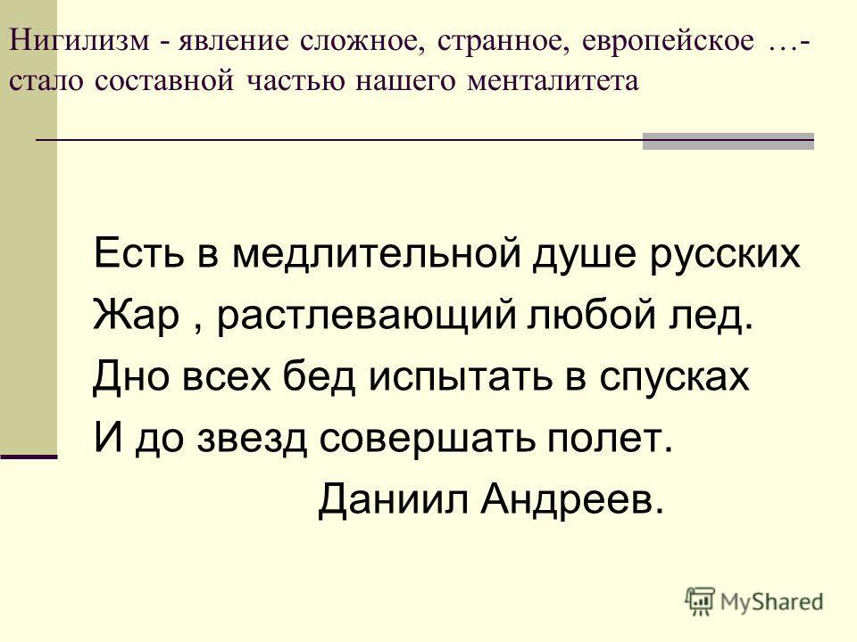 Нигилизм - явление сложное, странное, европейское …- стало составной частью нашего менталитета Есть в медлительной душе русских Жар, растлевающий любой лед. Дно всех бед испытать в спусках И до звезд совершать полет. Даниил Андреев.