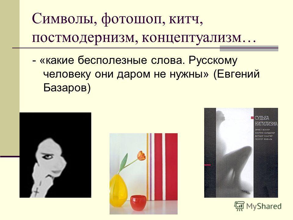 Символы, фотошоп, китч, постмодернизм, концептуализм… - «какие бесполезные слова. Русскому человеку они даром не нужны» (Евгений Базаров)
