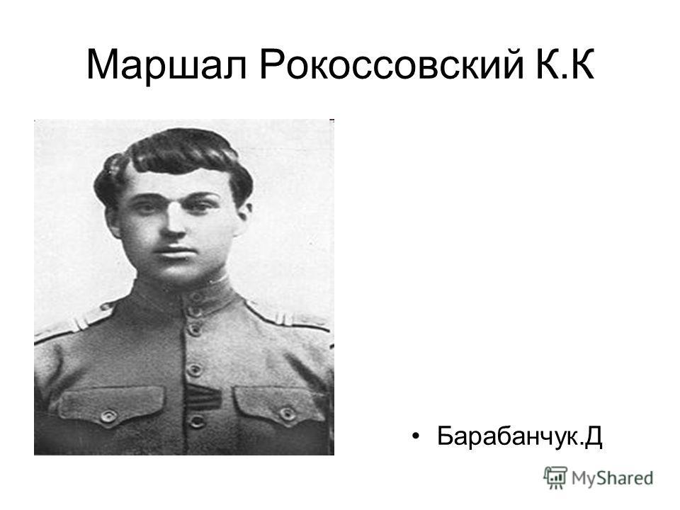 Маршал Рокоссовский К.К Барабанчук.Д