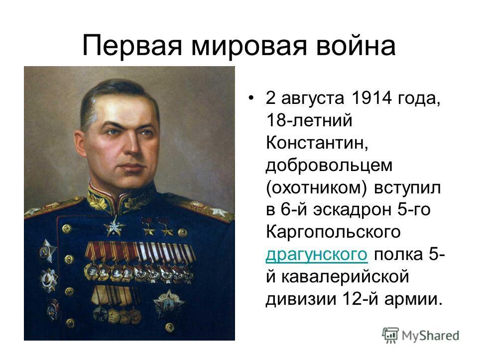Первая мировая война 2 августа 1914 года, 18-летний Константин, добровольцем (охотником) вступил в 6-й эскадрон 5-го Каргопольского драгунского полка 5- й кавалерийской дивизии 12-й армии. драгунского