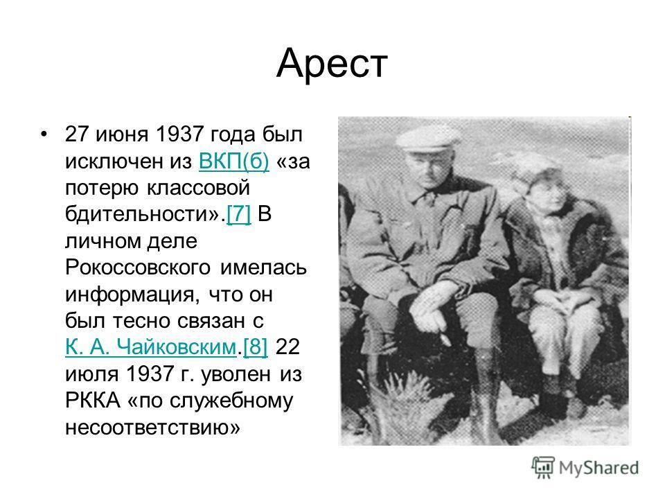 Арест 27 июня 1937 года был исключен из ВКП(б) «за потерю классовой бдительности».[7] В личном деле Рокоссовского имелась информация, что он был тесно связан с К. А. Чайковским.[8] 22 июля 1937 г. уволен из РККА «по служебному несоответствию»ВКП(б)[7