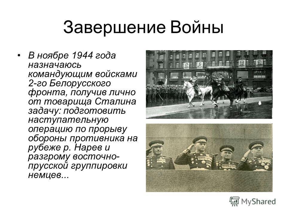 Завершение Войны В ноябре 1944 года назначаюсь командующим войсками 2-го Белорусского фронта, получив лично от товарища Сталина задачу: подготовить наступательную операцию по прорыву обороны противника на рубеже р. Нарев и разгрому восточно- прусской