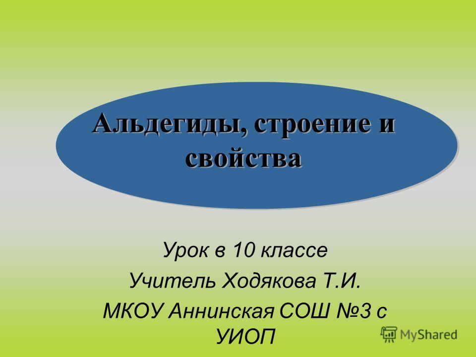 Альдегиды, строение и свойства Урок в 10 классе Учитель Ходякова Т.И. МКОУ Аннинская СОШ 3 с УИОП