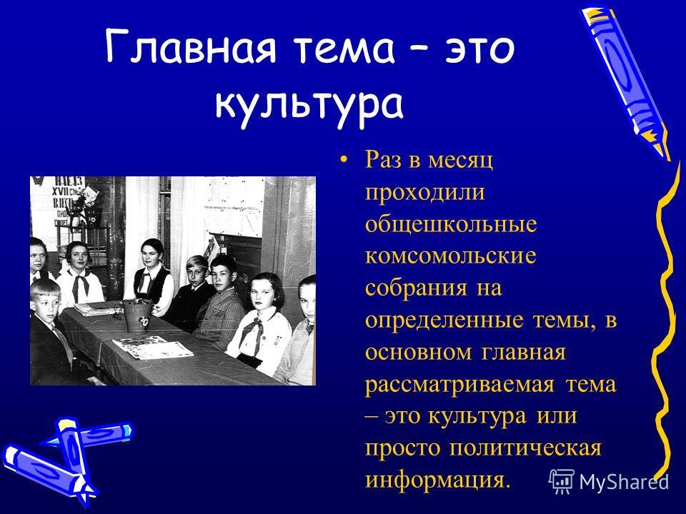 Главная тема – это культура Раз в месяц проходили общешкольные комсомольские собрания на определенные темы, в основном главная рассматриваемая тема – это культура или просто политическая информация.
