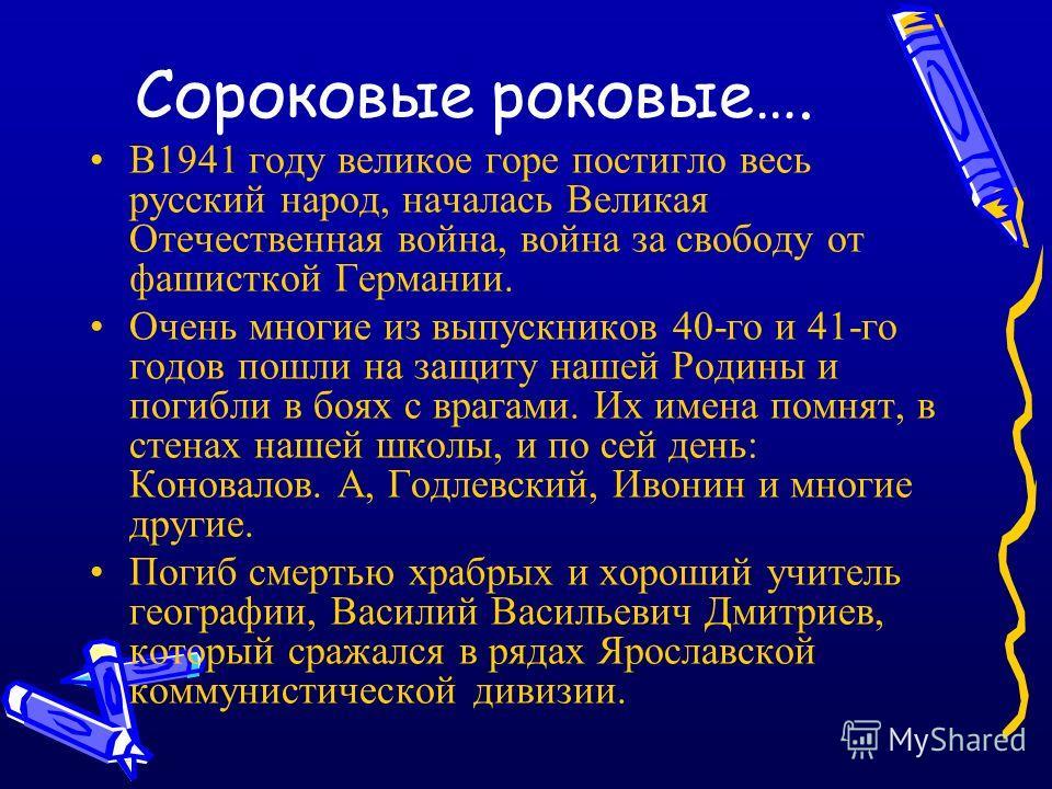 Сороковые роковые…. В1941 году великое горе постигло весь русский народ, началась Великая Отечественная война, война за свободу от фашисткой Германии. Очень многие из выпускников 40-го и 41-го годов пошли на защиту нашей Родины и погибли в боях с вра