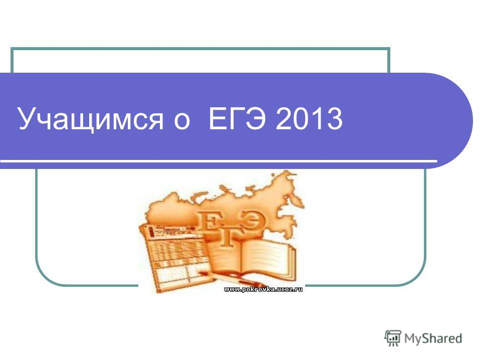 Учащимся о ЕГЭ 2013