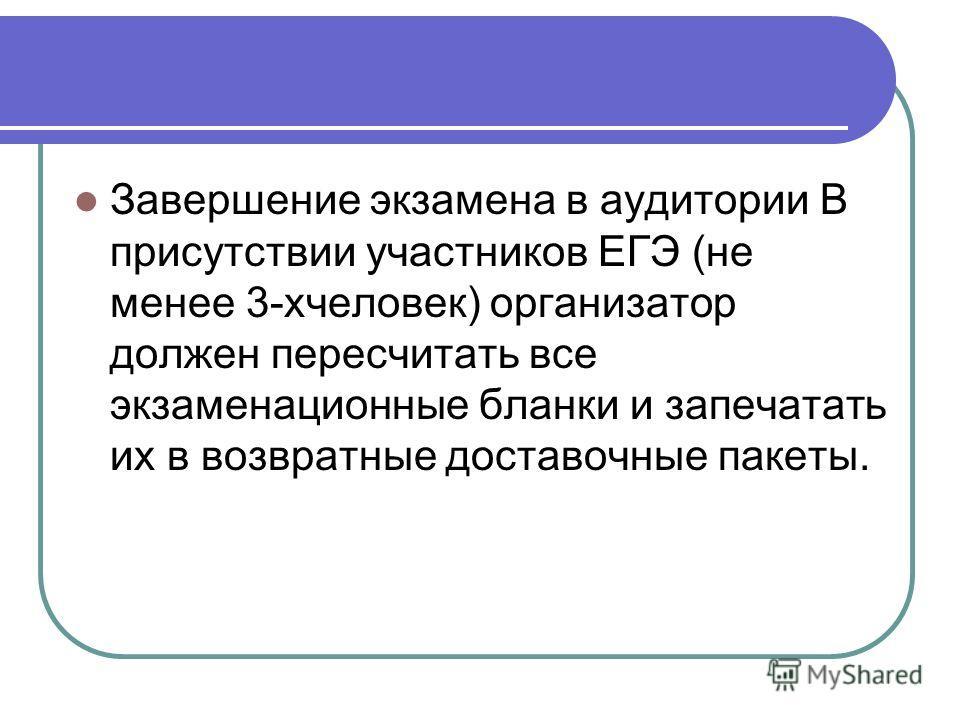 Завершение экзамена в аудитории В присутствии участников ЕГЭ (не менее 3-хчеловек) организатор должен пересчитать все экзаменационные бланки и запечатать их в возвратные доставочные пакеты.