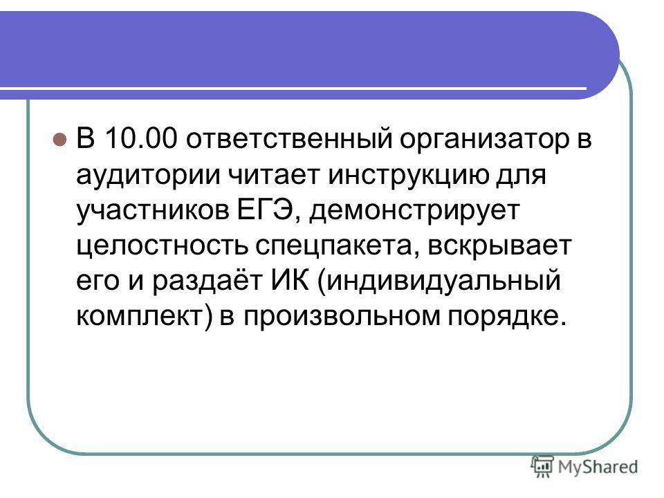 В 10.00 ответственный организатор в аудитории читает инструкцию для участников ЕГЭ, демонстрирует целостность спецпакета, вскрывает его и раздаёт ИК (индивидуальный комплект) в произвольном порядке.