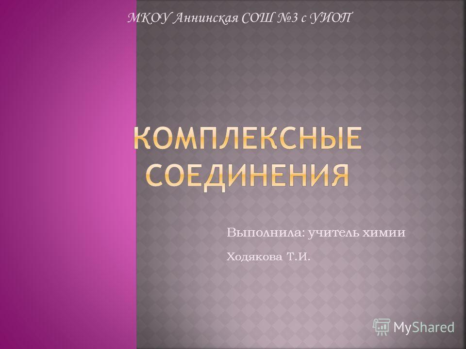 МКОУ Аннинская СОШ 3 с УИОП Выполнила: учитель химии Ходякова Т.И.
