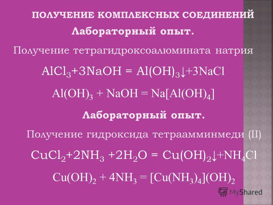 ПОЛУЧЕНИЕ КОМПЛЕКСНЫХ СОЕДИНЕНИЙ Лабораторный опыт. Получение тетрагидроксоалюмината натрия AlCl 3 +3NaOH = Al(OH) 3 +3NaCl Al(OH) 3 + NaOH = Na[Al(OH) 4 ] Лабораторный опыт. Получение гидроксида тетраамминмеди (II) CuCl 2 +2NH 3 +2H 2 O = Cu(OH) 2 +