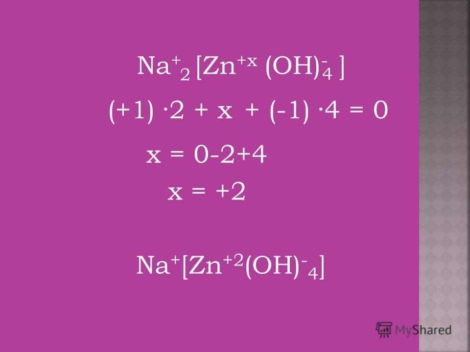 (OH) - 4 [Zn +x Na + (+1)+ x+ (-1) ] 2 ·2·4 = 0 x = 0-2+4 x = +2 Na + [Zn +2 (OH) - 4 ]