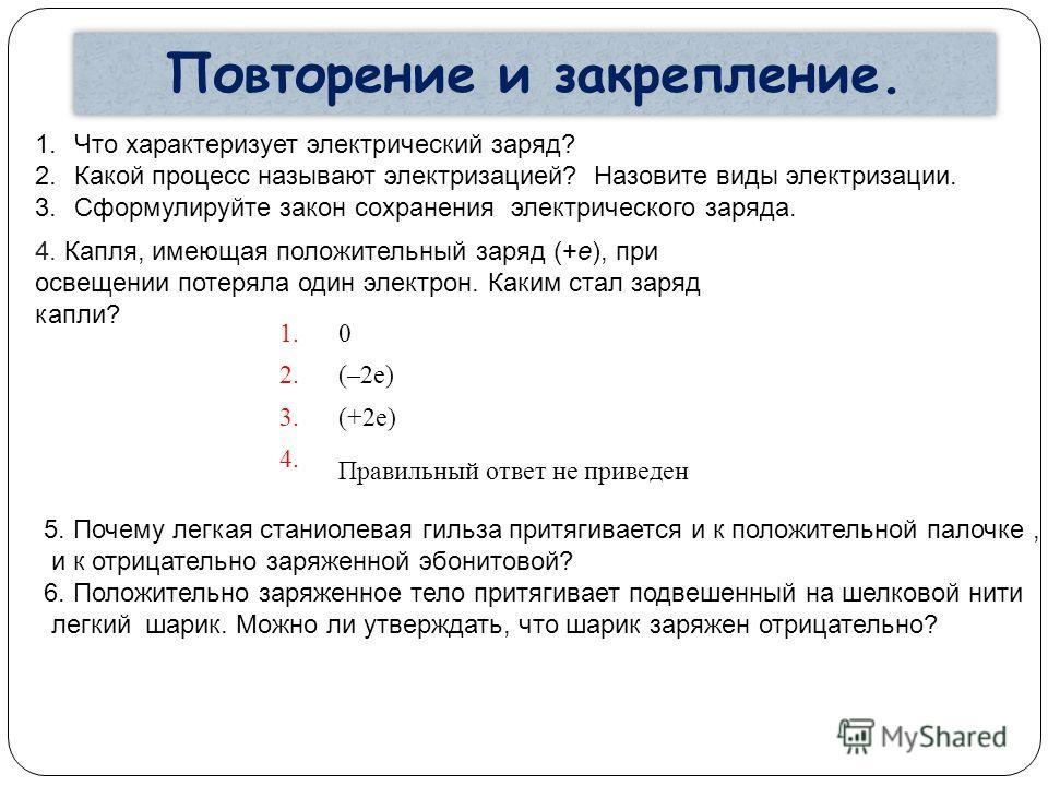 Повторение и закрепление. 1.Что характеризует электрический заряд? 2.Какой процесс называют электризацией? Назовите виды электризации. 3.Сформулируйте закон сохранения электрического заряда. 4. Капля, имеющая положительный заряд (+e), при освещении п