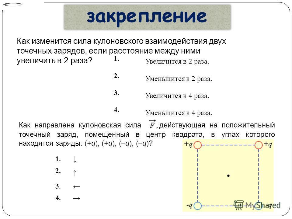 закрепление 1. Увеличится в 2 раза. 2. Уменьшится в 2 раза. 3. Увеличится в 4 раза. 4. Уменьшится в 4 раза. Как изменится сила кулоновского взаимодействия двух точечных зарядов, если расстояние между ними увеличить в 2 раза? Как направлена кулоновска