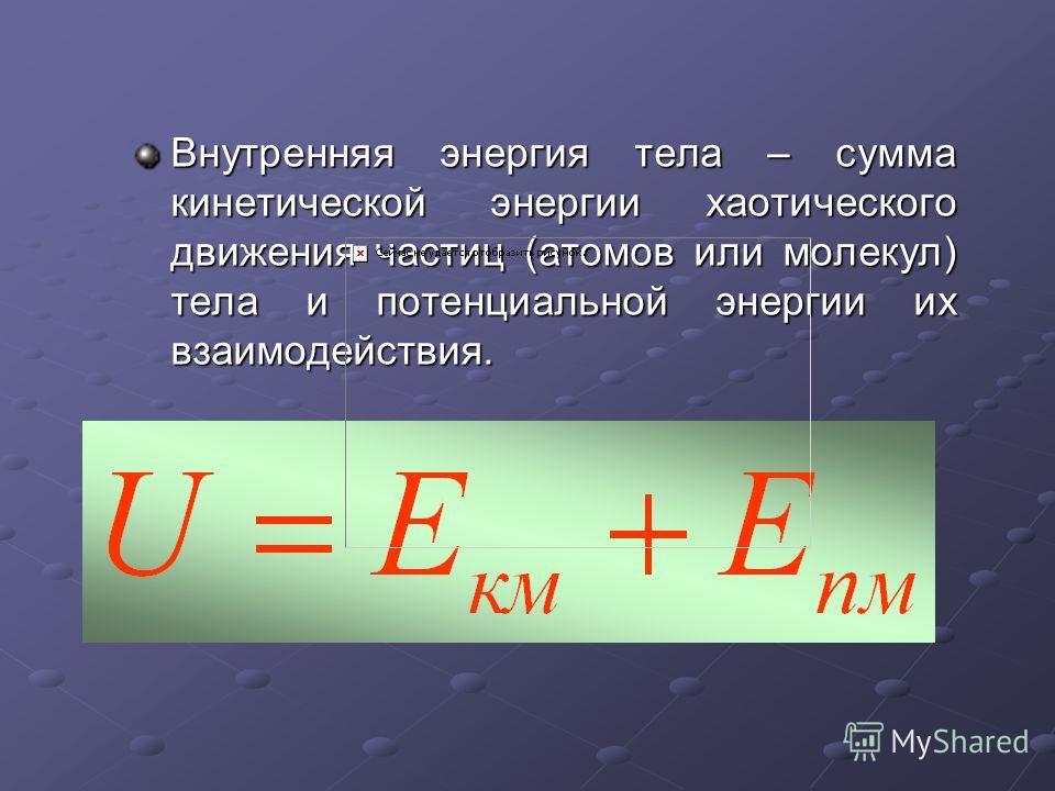 Внутренняя энергия тела – сумма кинетической энергии хаотического движения частиц (атомов или молекул) тела и потенциальной энергии их взаимодействия.