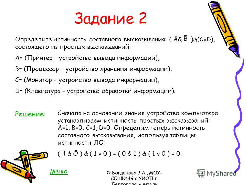 Задание 2 Определите истинность составного высказывания: ( Ā& )&(CvD), состоящего из простых высказываний: A= (Принтер – устройство вывода информации), В= (Процессор – устройство хранения информации), С= (Монитор – устройство вывода информации), D= (