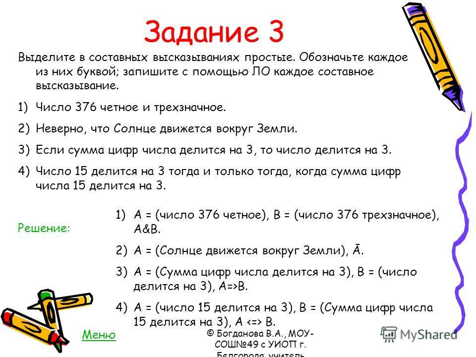 Задание 3 Выделите в составных высказываниях простые. Обозначьте каждое из них буквой; запишите с помощью ЛО каждое составное высказывание. 1)Число 376 четное и трехзначное. 2)Неверно, что Солнце движется вокруг Земли. 3)Если сумма цифр числа делится