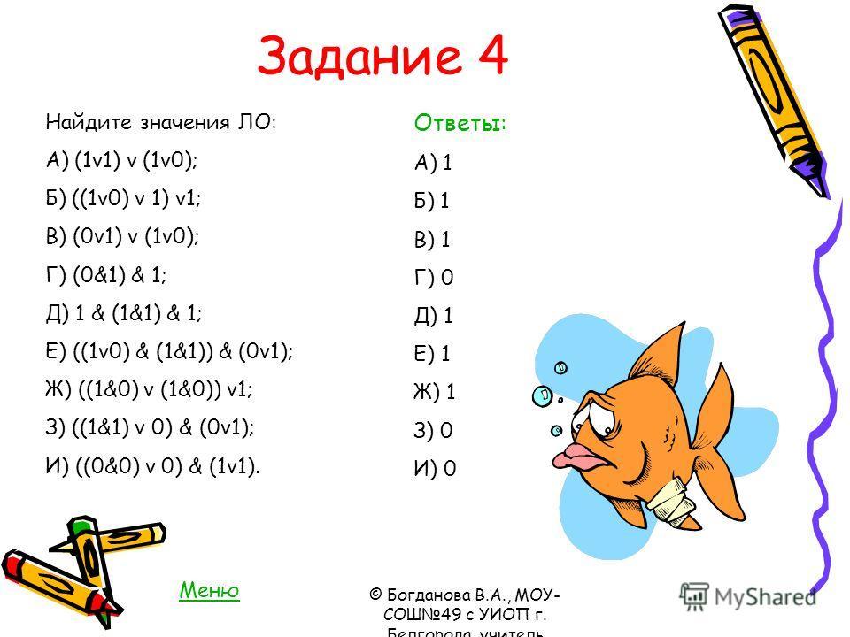 Задание 4 Найдите значения ЛО: А) (1v1) v (1v0); Б) ((1v0) v 1) v1; В) (0v1) v (1v0); Г) (0&1) & 1; Д) 1 & (1&1) & 1; Е) ((1v0) & (1&1)) & (0v1); Ж) ((1&0) v (1&0)) v1; З) ((1&1) v 0) & (0v1); И) ((0&0) v 0) & (1v1). Ответы: А) 1 Б) 1 В) 1 Г) 0 Д) 1