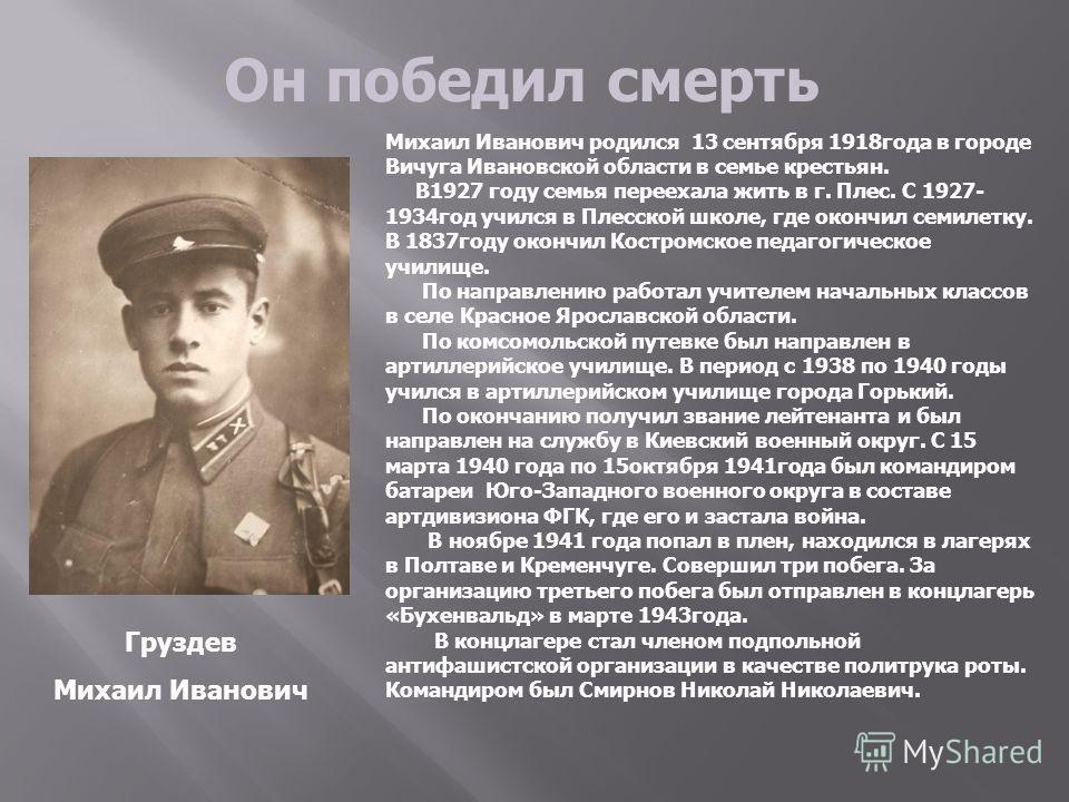 Он победил смерть Михаил Иванович родился 13 сентября 1918года в городе Вичуга Ивановской области в семье крестьян. В1927 году семья переехала жить в г. Плес. С 1927- 1934год учился в Плесской школе, где окончил семилетку. В 1837году окончил Костромс