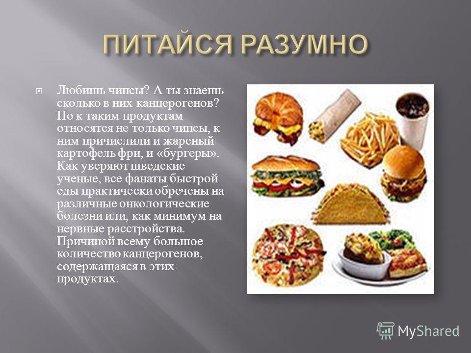 Любишь чипсы ? А ты знаешь сколько в них канцерогенов ? Но к таким продуктам относятся не только чипсы, к ним причислили и жареный картофель фри, и « бургеры ». Как уверяют шведские ученые, все фанаты быстрой еды практически обречены на различные онк