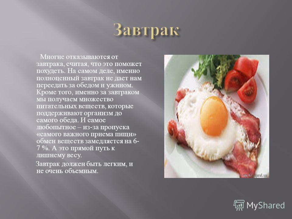 Многие отказываются от завтрака, считая, что это поможет похудеть. На самом деле, именно полноценный завтрак не дает нам переедать за обедом и ужином. Кроме того, именно за завтраком мы получаем множество питательных веществ, которые поддерживают орг