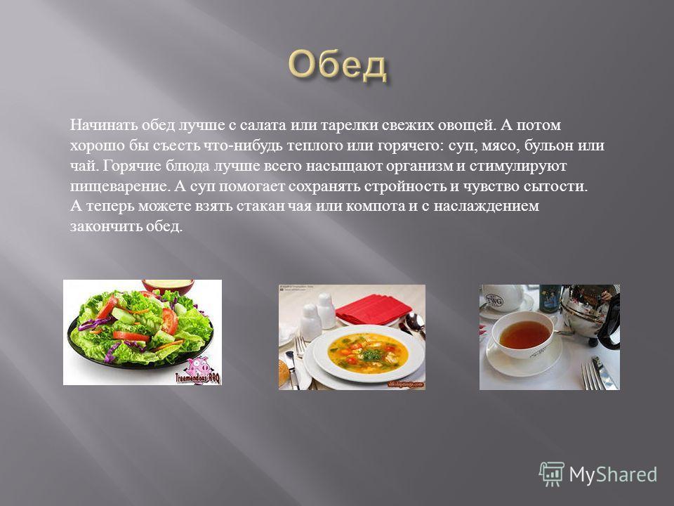 Начинать обед лучше с салата или тарелки свежих овощей. А потом хорошо бы съесть что - нибудь теплого или горячего : суп, мясо, бульон или чай. Горячие блюда лучше всего насыщают организм и стимулируют пищеварение. А суп помогает сохранять стройность