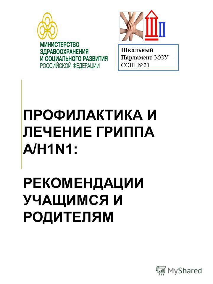 ПРОФИЛАКТИКА И ЛЕЧЕНИЕ ГРИППА А/Н1N1: РЕКОМЕНДАЦИИ УЧАЩИМСЯ И РОДИТЕЛЯМ Школьный Парламент МОУ – СОШ 21