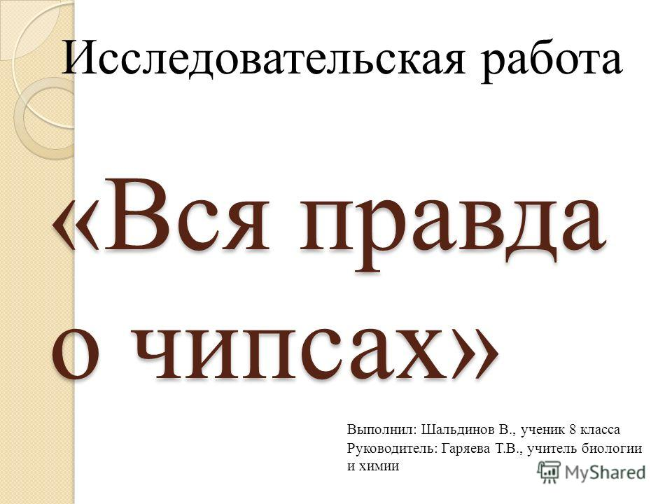 «Вся правда о чипсах» Исследовательская работа Выполнил: Шальдинов В., ученик 8 класса Руководитель: Гаряева Т.В., учитель биологии и химии