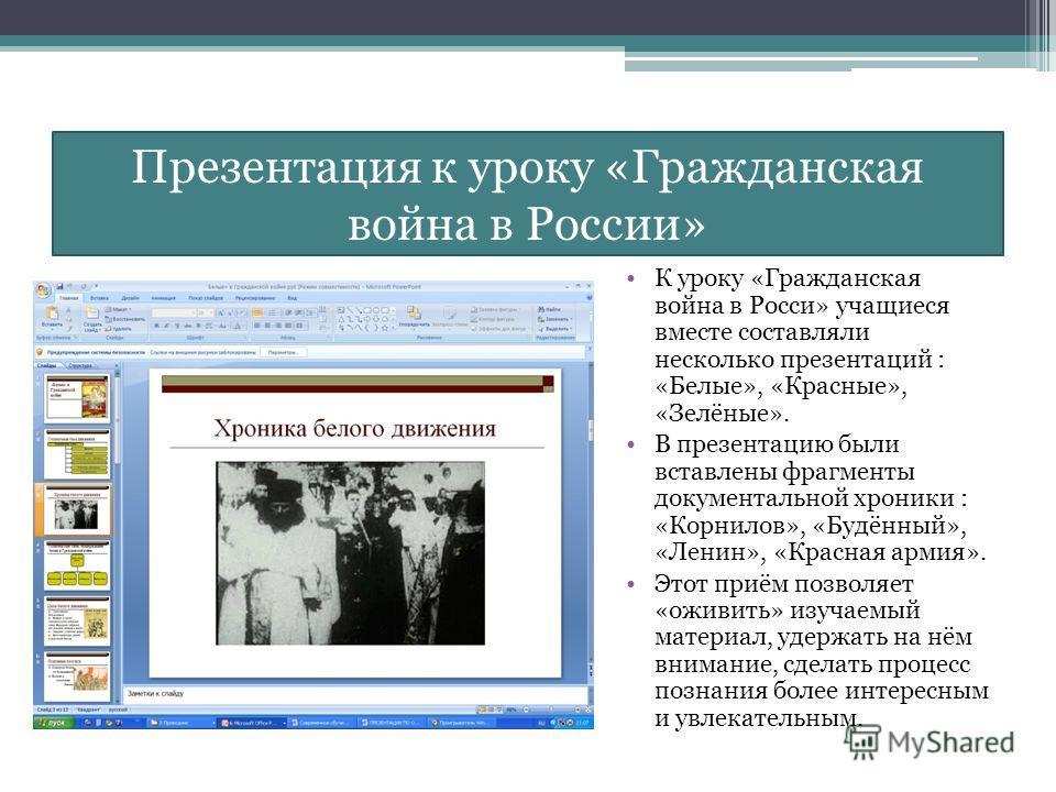 Презентация к уроку «Гражданская война в России» К уроку «Гражданская война в Росси» учащиеся вместе составляли несколько презентаций : «Белые», «Красные», «Зелёные». В презентацию были вставлены фрагменты документальной хроники : «Корнилов», «Будённ