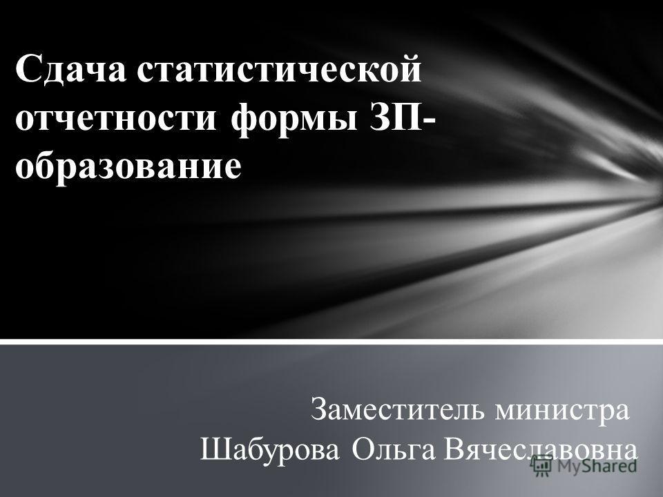 Сдача статистической отчетности формы ЗП- образование Заместитель министра Шабурова Ольга Вячеславовна