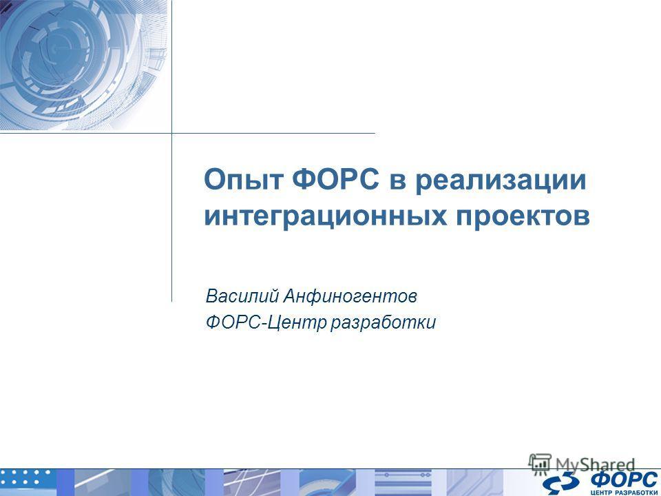 Опыт ФОРС в реализации интеграционных проектов Василий Анфиногентов ФОРС-Центр разработки