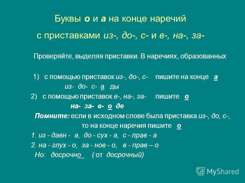 Буквы о и а на конце наречий с приставками из-, до-, с- и в-, на-, за- Проверяйте, выделяя приставки. В наречиях, образованных 1) с помощью приставок из-, до-, с- пишите на конце а из- до- с- а ды 2) с помощью приставок в-, на-, за- пишите о на- за-