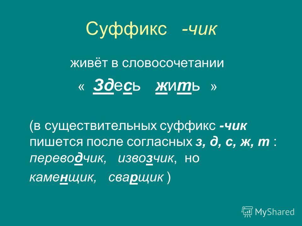 Суффикс -чик живёт в словосочетании « Здесь жить » (в существительных суффикс -чик пишется после согласных з, д, с, ж, т : переводчик, извозчик, но каменщик, сварщик )