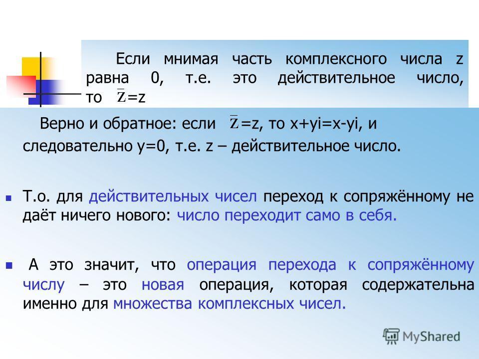ОПРЕДЕЛЕНИЕ 4 Два комплексных числа называются сопряжёнными, если их действительные части равны, а мнимые противоположны по знаку. Если z = a + bi, то сопряжённое ему имеет вид = a – bi.