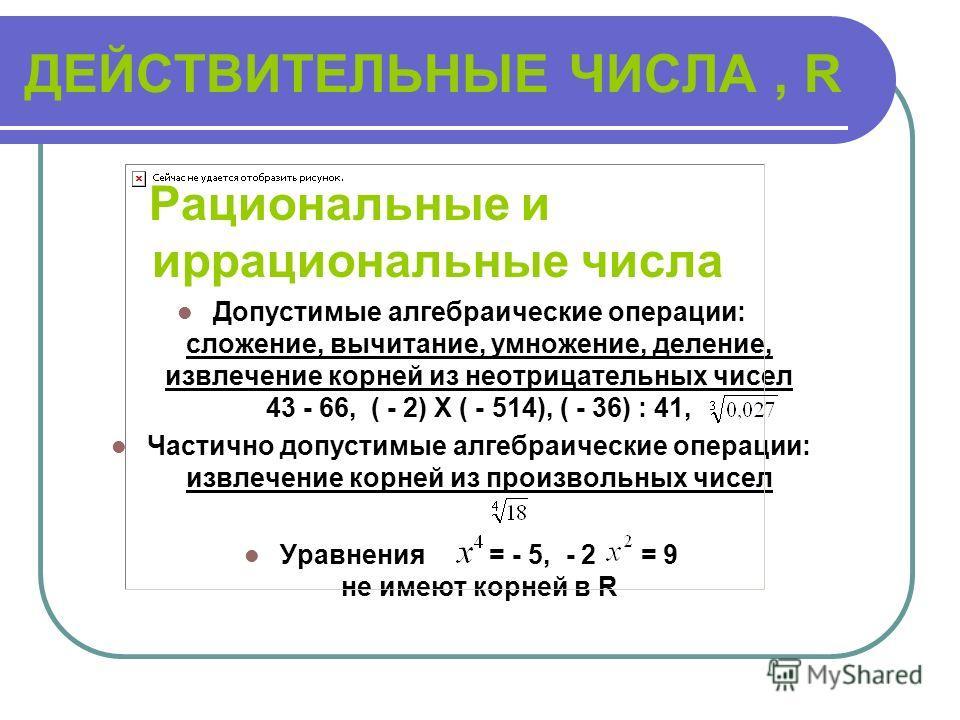 РАЦИОНАЛЬНЫЕ ЧИСЛА, Q Целые числа и обыкновенные дроби Допустимые алгебраические операции: сложение, вычитание, умножение, деление - 14 + 26, 8 – 34, ( - 22) Х 14, 30 : 23 Частично допустимые алгебраические операции: извлечение корней из неотрицатель